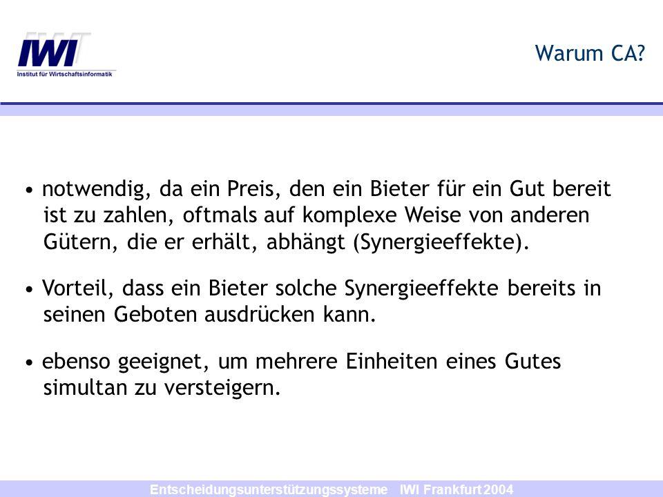 Entscheidungsunterstützungssysteme IWI Frankfurt 2004 XOR-Gebote Bieter kann eine beliebige Anzahl an Geboten (S i,p i ) abgeben implizit enthalten, dass Bieter nur den Zuschlag für ein Gebot erhalten will (entweder/oder-Gebote) XOR-Gebote können alle Bewertungen ausdrücken.
