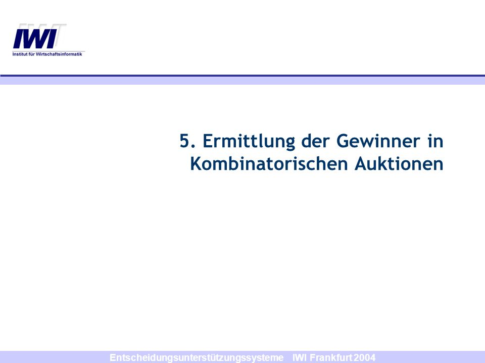 Entscheidungsunterstützungssysteme IWI Frankfurt 2004 5. Ermittlung der Gewinner in Kombinatorischen Auktionen