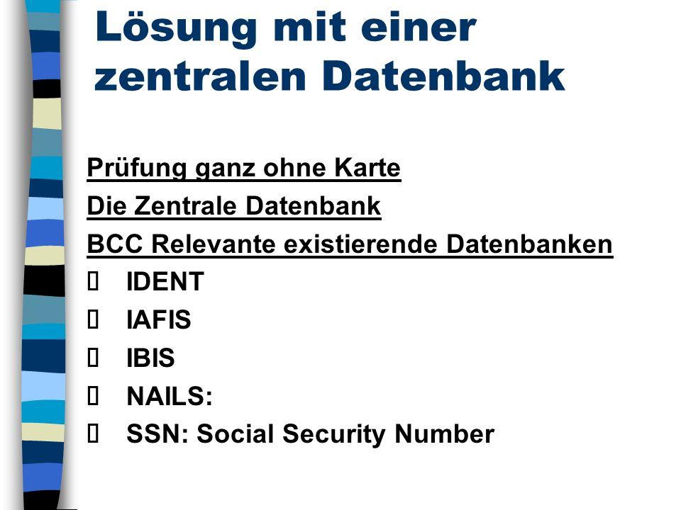 Lösung mit einer zentralen Datenbank Prüfung ganz ohne Karte Die Zentrale Datenbank BCC Relevante existierende Datenbanken IDENT IAFIS IBIS NAILS: SSN: Social Security Number