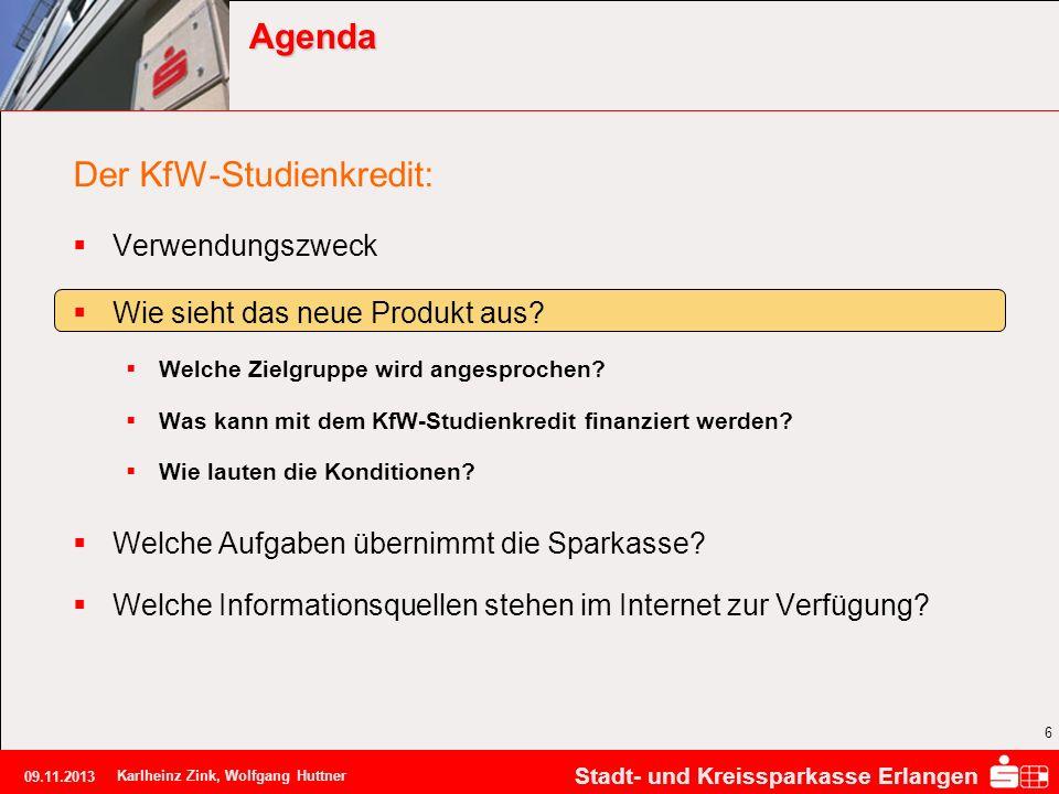 Stadt- und Kreissparkasse Erlangen 09.11.2013 Karlheinz Zink, Wolfgang Huttner 6 Agenda Der KfW-Studienkredit: Verwendungszweck Wie sieht das neue Pro
