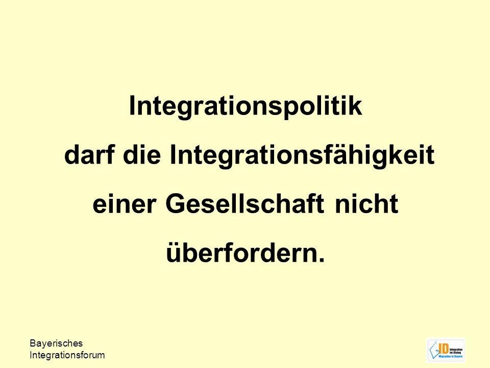 Bayerisches Integrationsforum Integrationspolitik darf die Integrationsfähigkeit einer Gesellschaft nicht überfordern.