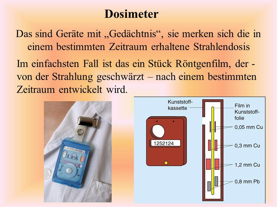 Dosimeter Das sind Geräte mit Gedächtnis, sie merken sich die in einem bestimmten Zeitraum erhaltene Strahlendosis Im einfachsten Fall ist das ein Stück Röntgenfilm, der - von der Strahlung geschwärzt – nach einem bestimmten Zeitraum entwickelt wird.