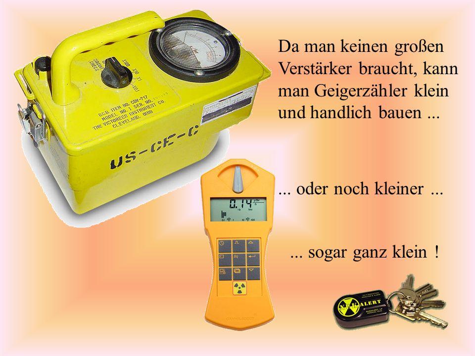 Geiger-Müller-Zählrohr Man kann so gut -Strahlung messen, Wenn man aber eine Wand besonders dünn macht, können auch Elektronen durch.