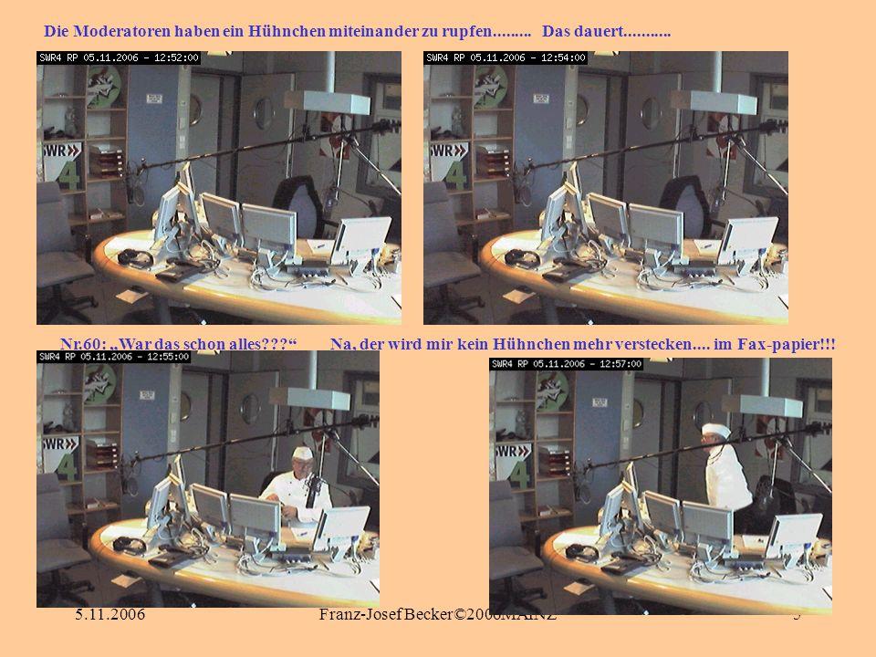 5.11.2006Franz-Josef Becker©2006MAINZ5 Nr.60: War das schon alles??? Die Moderatoren haben ein Hühnchen miteinander zu rupfen......... Das dauert.....