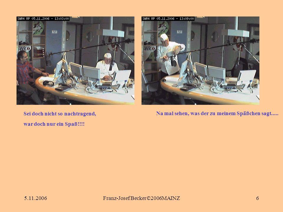 5.11.2006Franz-Josef Becker©2006MAINZ6 Na mal sehen, was der zu meinem Späßchen sagt..... Sei doch nicht so nachtragend, war doch nur ein Spaß!!!!