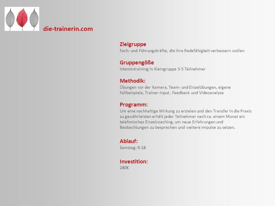 die-trainerin.com Zielgruppe Fach- und Führungskräfte, die ihre Redefähigkeit verbessern wollen Gruppengöße Intensivtraining in Kleingruppe 3-5 Teilnehmer Methodik: Übungen vor der Kamera, Team- und Einzelübungen, eigene Fallbeispiele, Trainer-Input, Feedback und Videoanalyse Programm: Um eine nachhaltige Wirkung zu erzielen und den Transfer in die Praxis zu gewährleisten erhält jeder Teilnehmer nach ca.