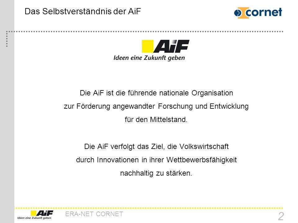 ERA-NET CORNET 2 Das Selbstverständnis der AiF Die AiF ist die führende nationale Organisation zur Förderung angewandter Forschung und Entwicklung für