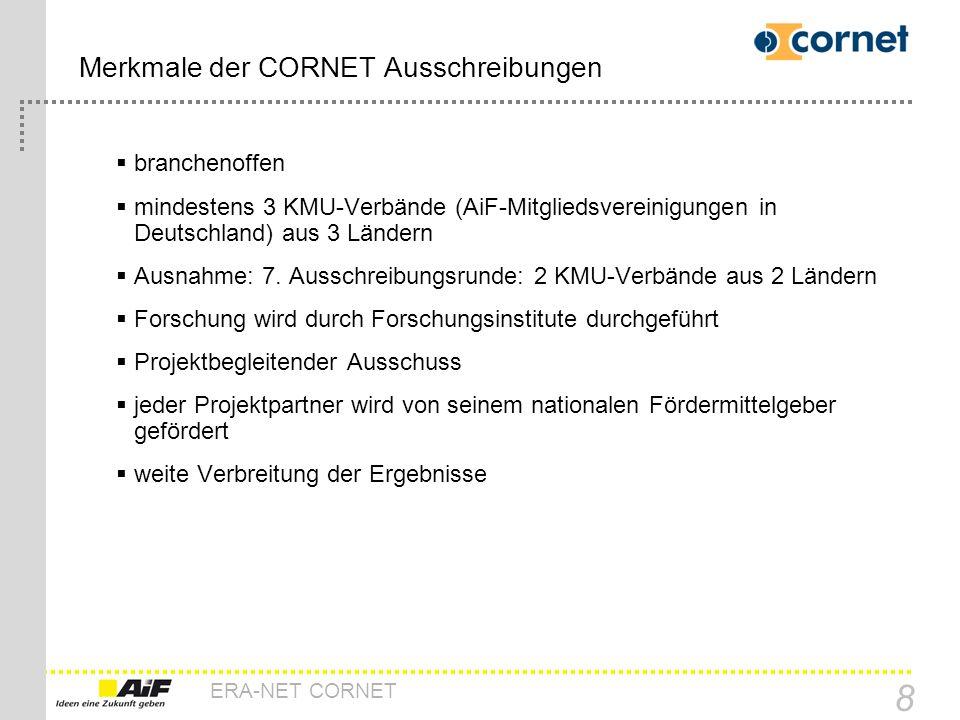 ERA-NET CORNET 8 Merkmale der CORNET Ausschreibungen branchenoffen mindestens 3 KMU-Verbände (AiF-Mitgliedsvereinigungen in Deutschland) aus 3 Ländern