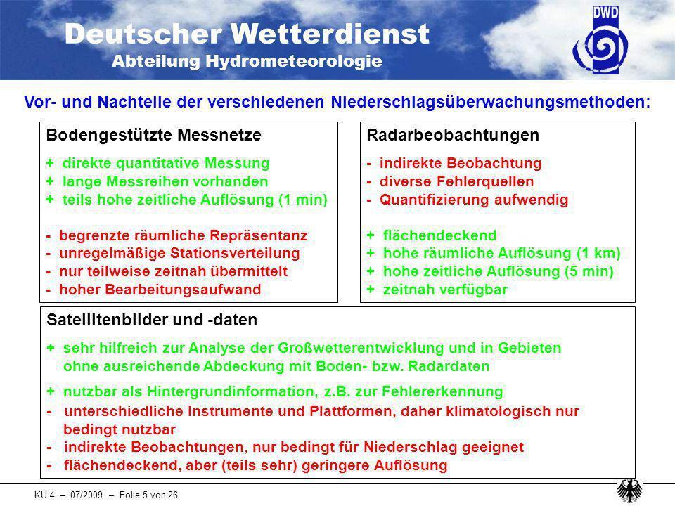 Deutscher Wetterdienst Abteilung Hydrometeorologie KU 4 – 07/2009 – Folie 16 von 26 Seit Dezember 2007 werden drei verschiedene Aneichverfahren im operationellen Routinebetrieb erstellt Vergleich der zu täglichen Niederschlagswerten aufsummierten, stündlichen Radarkomposits RA, RM, RW, RL und RU mit vier konventionellen Niederschlags- stationen auf Basis täglicher Werte (verschiedene Schwellenwerte) für vier Monate schlechtere POD für RL ab 5 mm/d, schlechtere RMSE für RL und RU (generell) Fachliches Monitoring