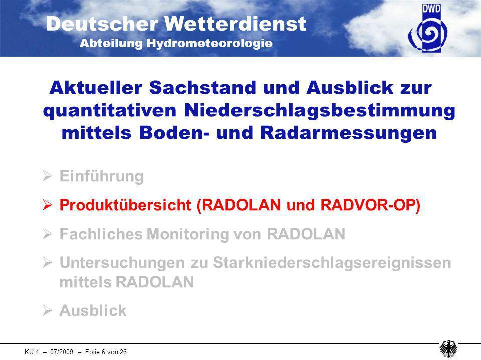 Deutscher Wetterdienst Abteilung Hydrometeorologie KU 4 – 07/2009 – Folie 7 von 26 Produktübersicht (RADOLAN und RADVOR-OP) Radarniederschlagsanalyse (RADOLAN) - Teil 1: nicht-angeeichte RADOLAN-Vorstufe nur auf Basis von fünf-minütlichen Radarniederschlagsdaten - Teil 2: angeeichte RADOLAN-Produkte incl.