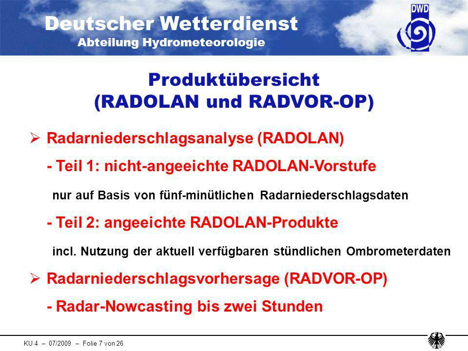 Deutscher Wetterdienst Abteilung Hydrometeorologie KU 4 – 07/2009 – Folie 8 von 26 Übersicht aller in Echtzeit verfügbaren operationellen RADOLAN-Produkte verfügbar nach zeitliche Auflösung Inhalt Produkt- kennung Anwendung 2 Min.5 Min.Original Radardaten in qualitativen rvp-6-Einheiten RX KONRAD, CellMOS, EuRadCom 3 Min.5 Min.