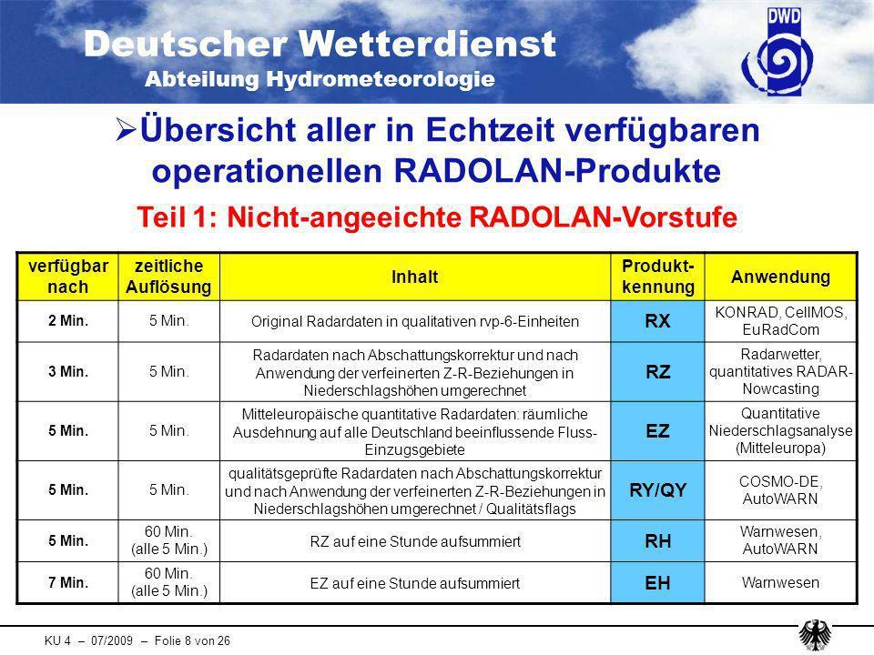 Deutscher Wetterdienst Abteilung Hydrometeorologie KU 4 – 07/2009 – Folie 9 von 26 verfügbar nach zeitliche Auflösung Inhalt Produkt- kennung Anwendung 30 Min.60 Min.vorangeeichte Radardaten nach Anwendung eines Faktors RB RANIE, SNOW 30 Min.60 Min.