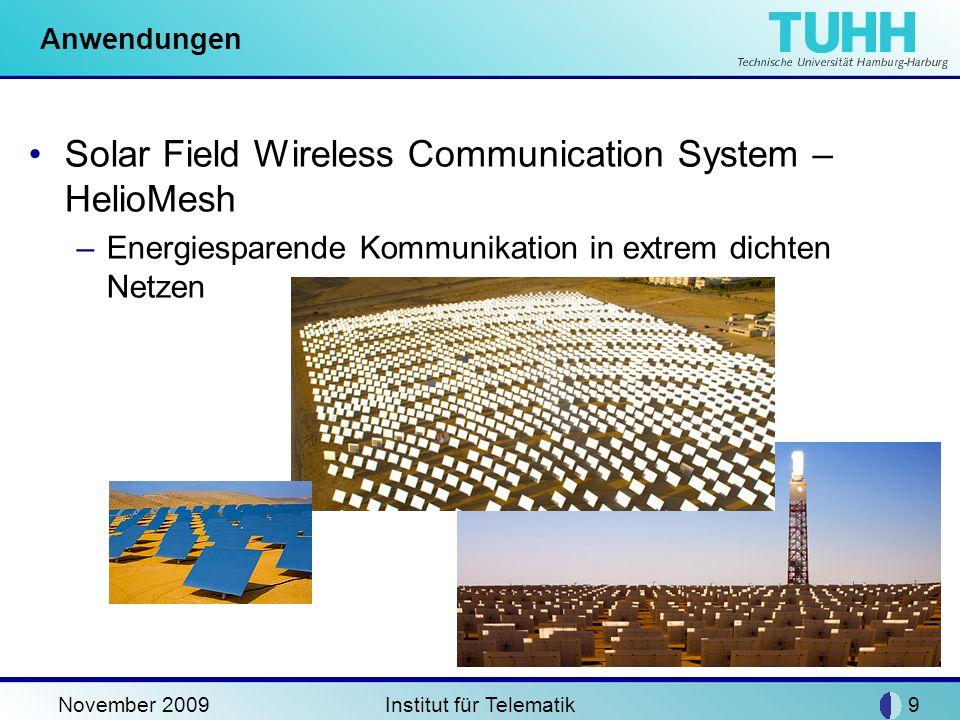 November 2009Institut für Telematik9 Anwendungen Solar Field Wireless Communication System – HelioMesh –Energiesparende Kommunikation in extrem dichte