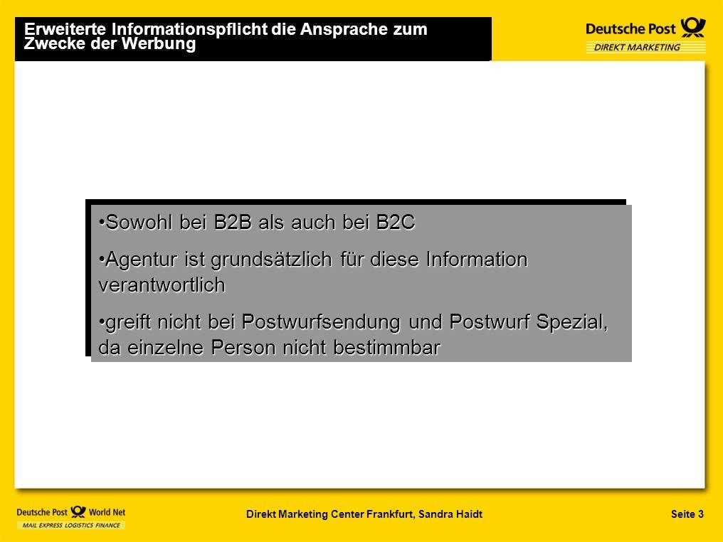 Seite 3Direkt Marketing Center Frankfurt, Sandra Haidt Sowohl bei B2B als auch bei B2CSowohl bei B2B als auch bei B2C Agentur ist grundsätzlich für diese Information verantwortlichAgentur ist grundsätzlich für diese Information verantwortlich greift nicht bei Postwurfsendung und Postwurf Spezial, da einzelne Person nicht bestimmbargreift nicht bei Postwurfsendung und Postwurf Spezial, da einzelne Person nicht bestimmbar Sowohl bei B2B als auch bei B2CSowohl bei B2B als auch bei B2C Agentur ist grundsätzlich für diese Information verantwortlichAgentur ist grundsätzlich für diese Information verantwortlich greift nicht bei Postwurfsendung und Postwurf Spezial, da einzelne Person nicht bestimmbargreift nicht bei Postwurfsendung und Postwurf Spezial, da einzelne Person nicht bestimmbar Erweiterte Informationspflicht die Ansprache zum Zwecke der Werbung