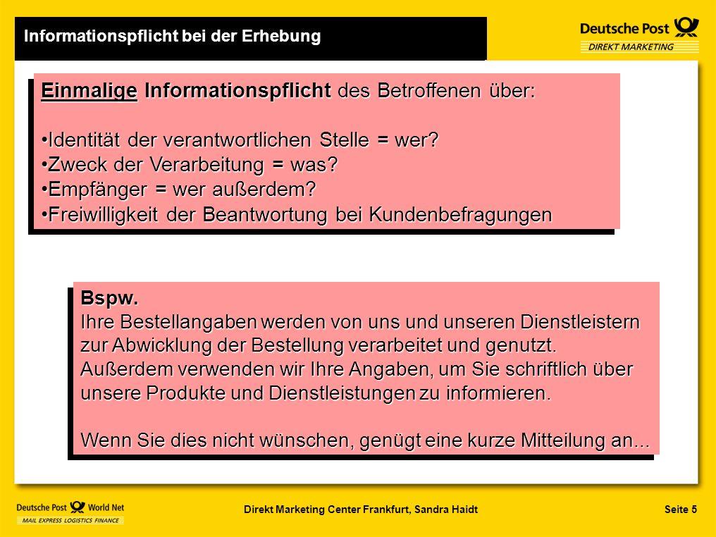 Seite 5Direkt Marketing Center Frankfurt, Sandra Haidt Einmalige Informationspflicht des Betroffenen über: Identität der verantwortlichen Stelle = wer Identität der verantwortlichen Stelle = wer.