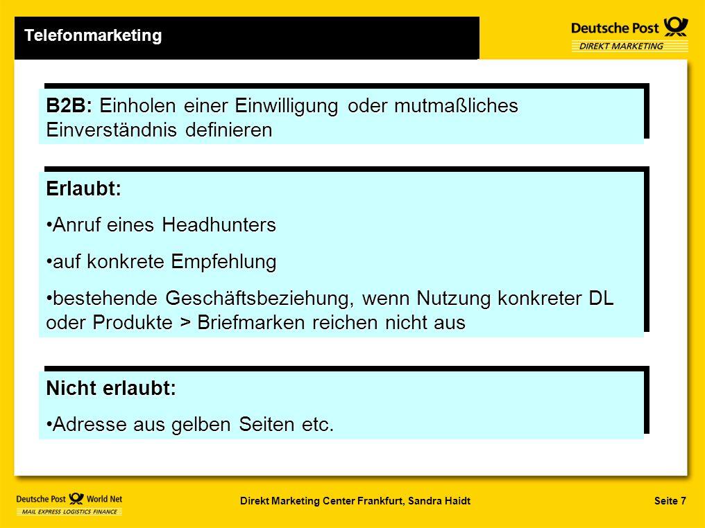 Seite 7Direkt Marketing Center Frankfurt, Sandra Haidt Telefonmarketing B2B: Einholen einer Einwilligung oder mutmaßliches Einverständnis definieren Erlaubt: Anruf eines HeadhuntersAnruf eines Headhunters auf konkrete Empfehlungauf konkrete Empfehlung bestehende Geschäftsbeziehung, wenn Nutzung konkreter DL oder Produkte > Briefmarken reichen nicht ausbestehende Geschäftsbeziehung, wenn Nutzung konkreter DL oder Produkte > Briefmarken reichen nicht ausErlaubt: Anruf eines HeadhuntersAnruf eines Headhunters auf konkrete Empfehlungauf konkrete Empfehlung bestehende Geschäftsbeziehung, wenn Nutzung konkreter DL oder Produkte > Briefmarken reichen nicht ausbestehende Geschäftsbeziehung, wenn Nutzung konkreter DL oder Produkte > Briefmarken reichen nicht aus Nicht erlaubt: Adresse aus gelben Seiten etc.Adresse aus gelben Seiten etc.