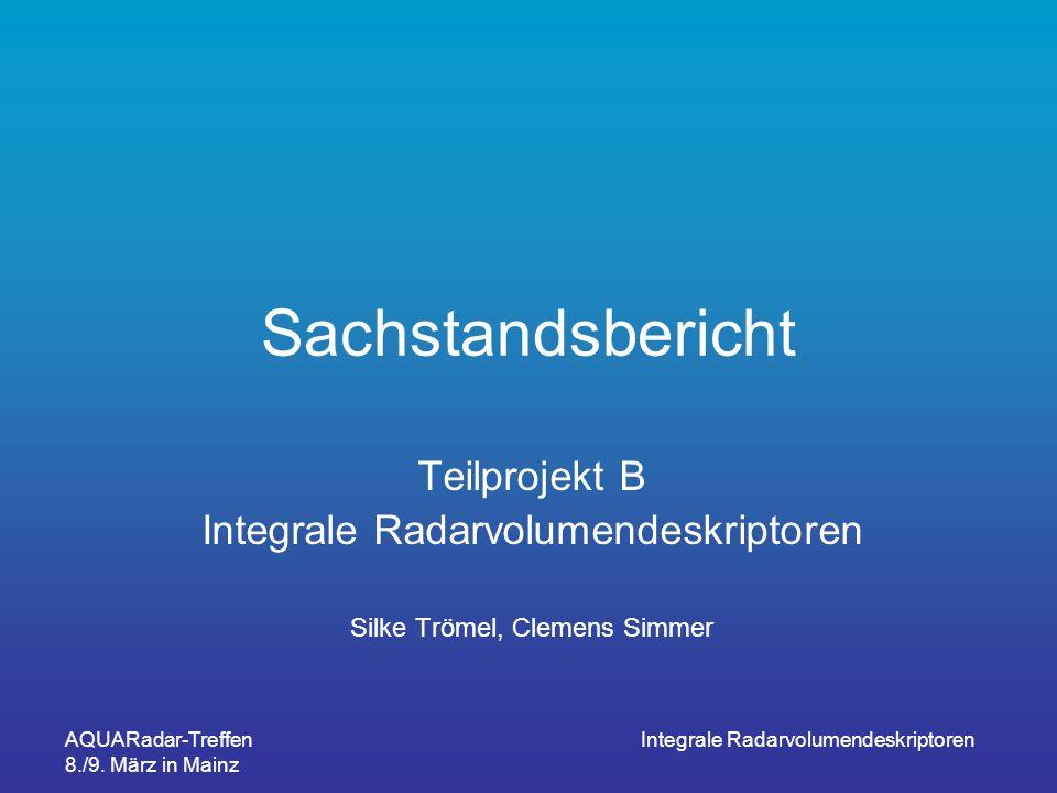 AQUARadar-Treffen 8./9. März in Mainz Integrale Radarvolumendeskriptoren Sachstandsbericht Teilprojekt B Integrale Radarvolumendeskriptoren Silke Tröm