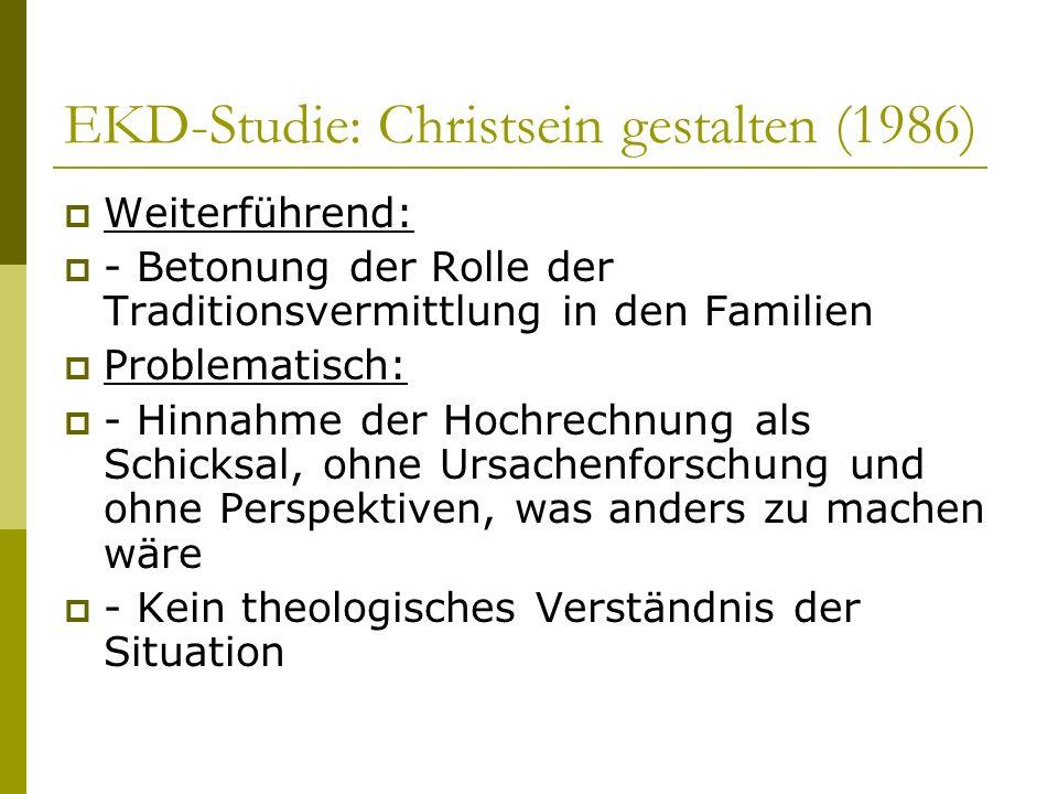 EKD-Studie: Christsein gestalten (1986) Weiterführend: - Betonung der Rolle der Traditionsvermittlung in den Familien Problematisch: - Hinnahme der Ho
