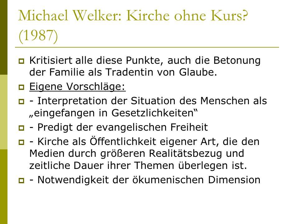 Michael Welker: Kirche ohne Kurs? (1987) Kritisiert alle diese Punkte, auch die Betonung der Familie als Tradentin von Glaube. Eigene Vorschläge: - In