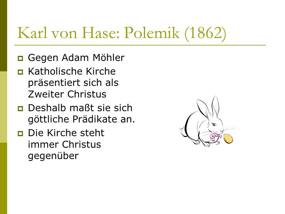 Karl von Hase: Polemik (1862) Gegen Adam Möhler Katholische Kirche präsentiert sich als Zweiter Christus Deshalb maßt sie sich göttliche Prädikate an.