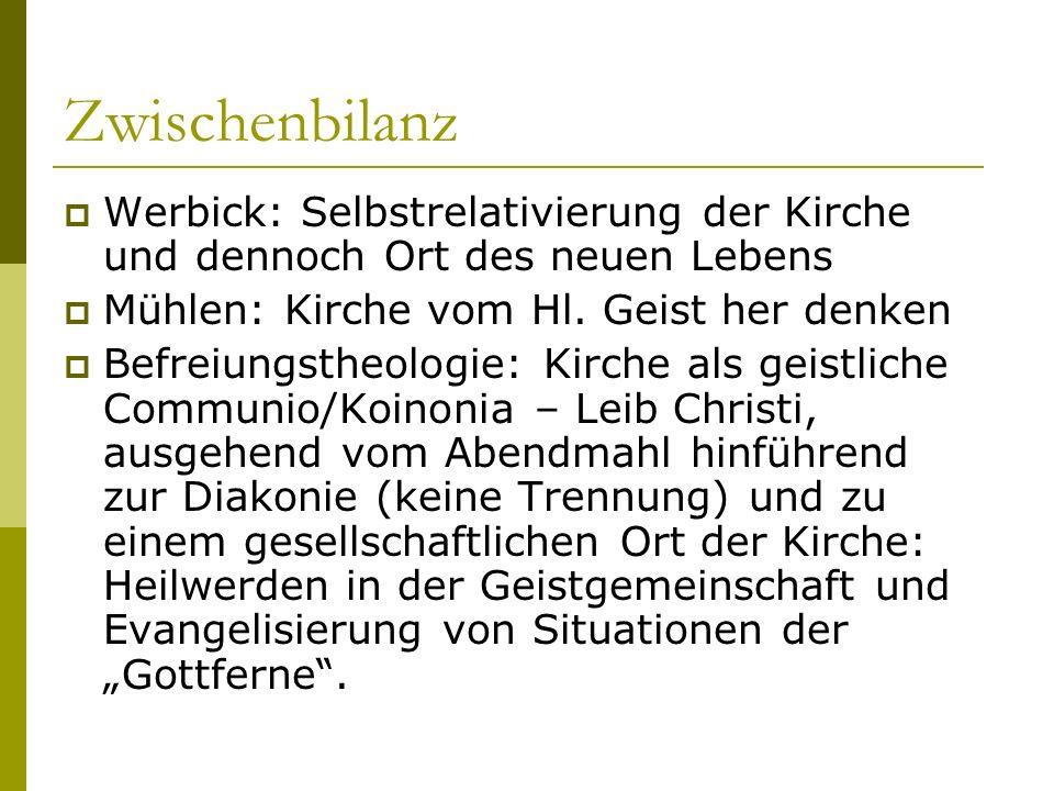 Zwischenbilanz Werbick: Selbstrelativierung der Kirche und dennoch Ort des neuen Lebens Mühlen: Kirche vom Hl. Geist her denken Befreiungstheologie: K