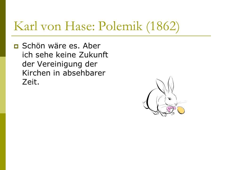 Karl von Hase: Polemik (1862) Schön wäre es. Aber ich sehe keine Zukunft der Vereinigung der Kirchen in absehbarer Zeit.