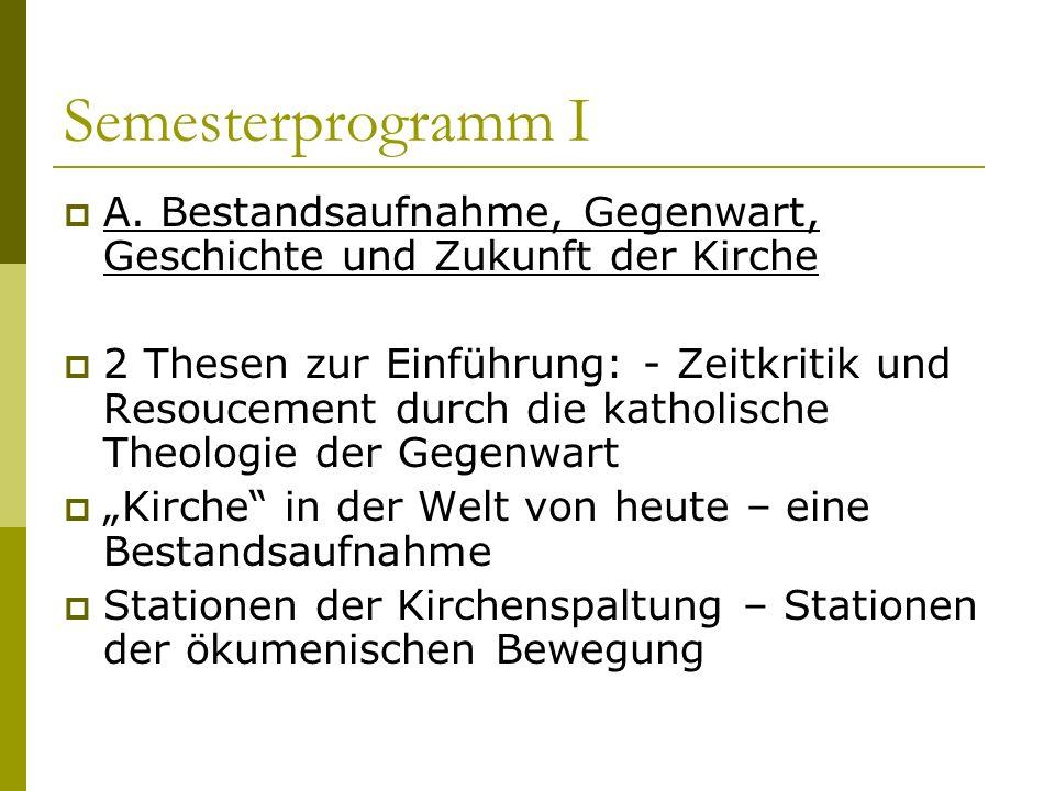Semesterprogramm I A. Bestandsaufnahme, Gegenwart, Geschichte und Zukunft der Kirche 2 Thesen zur Einführung: - Zeitkritik und Resoucement durch die k