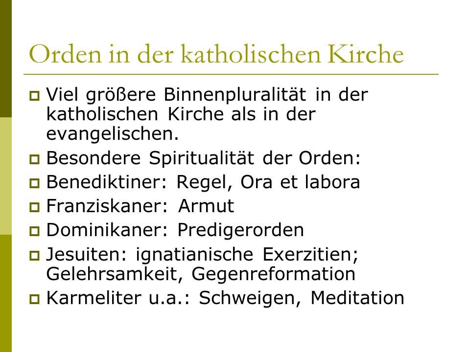 Orden in der katholischen Kirche Viel größere Binnenpluralität in der katholischen Kirche als in der evangelischen. Besondere Spiritualität der Orden: