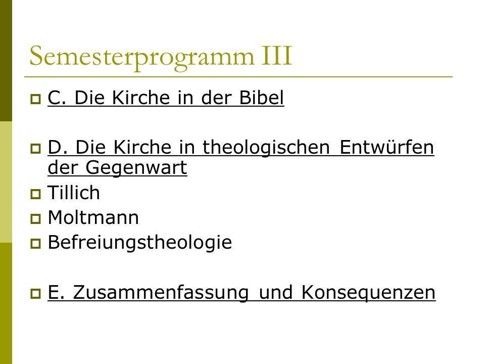 Semesterprogramm III C. Die Kirche in der Bibel D. Die Kirche in theologischen Entwürfen der Gegenwart Tillich Moltmann Befreiungstheologie E. Zusamme