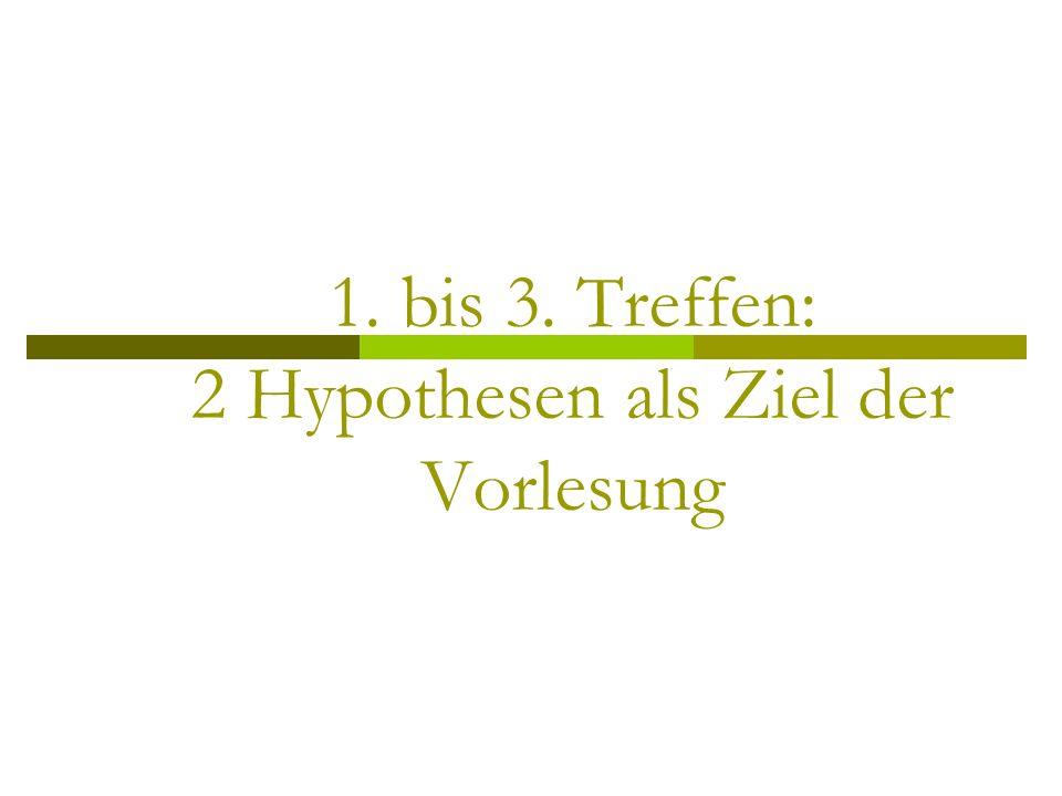 1. bis 3. Treffen: 2 Hypothesen als Ziel der Vorlesung