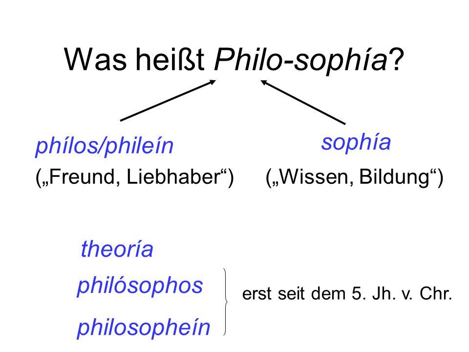 Was heißt Philo-sophía? phílos/phileín sophía philósophos philosopheín erst seit dem 5. Jh. v. Chr. (Freund, Liebhaber)(Wissen, Bildung) theoría