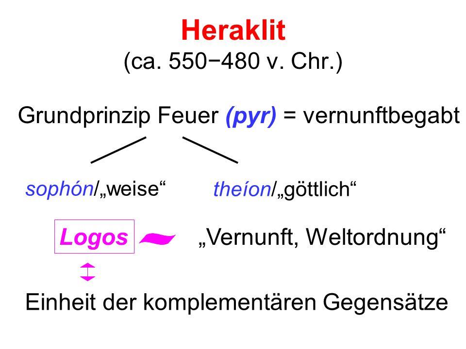 Heraklit (ca. 550480 v. Chr.) Grundprinzip Feuer (pyr) = vernunftbegabt sophón/weise theíon/göttlich Logos Vernunft, Weltordnung Einheit der komplemen