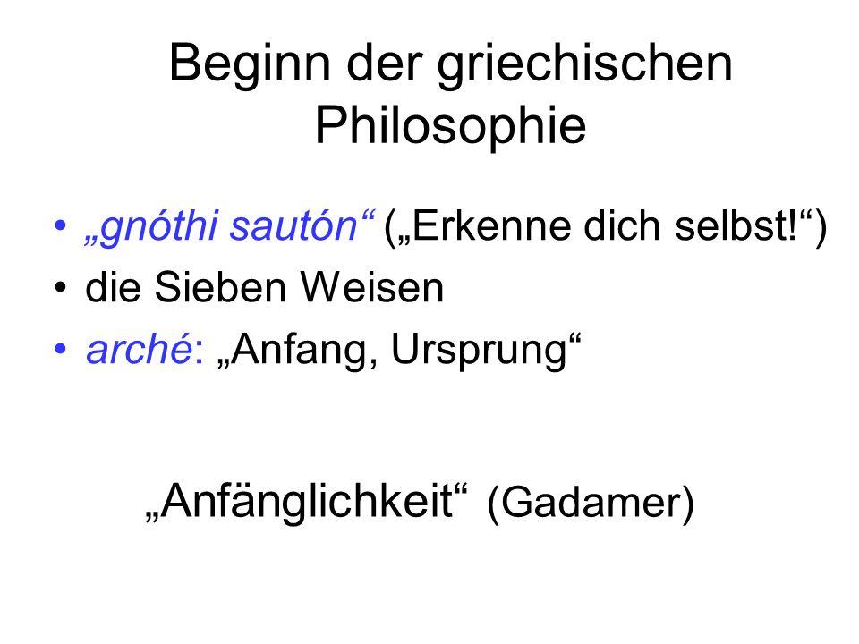 Beginn der griechischen Philosophie gnóthi sautón (Erkenne dich selbst!) die Sieben Weisen arché: Anfang, Ursprung Anfänglichkeit (Gadamer)