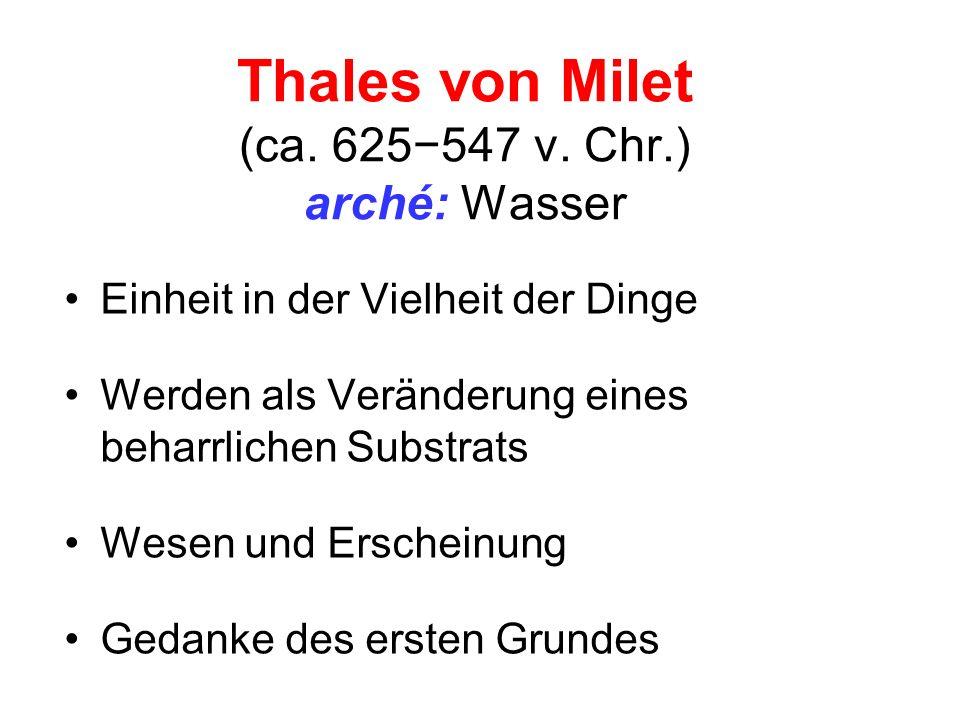 Thales von Milet (ca. 625547 v. Chr.) arché: Wasser Einheit in der Vielheit der Dinge Werden als Veränderung eines beharrlichen Substrats Wesen und Er