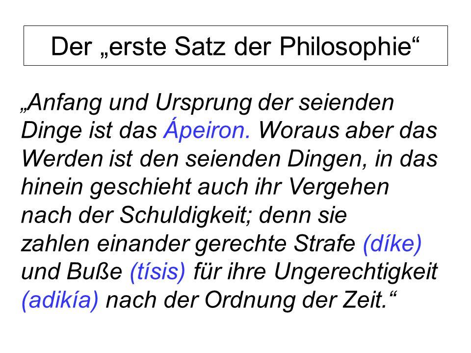 Der erste Satz der Philosophie Anfang und Ursprung der seienden Dinge ist das Ápeiron. Woraus aber das Werden ist den seienden Dingen, in das hinein g