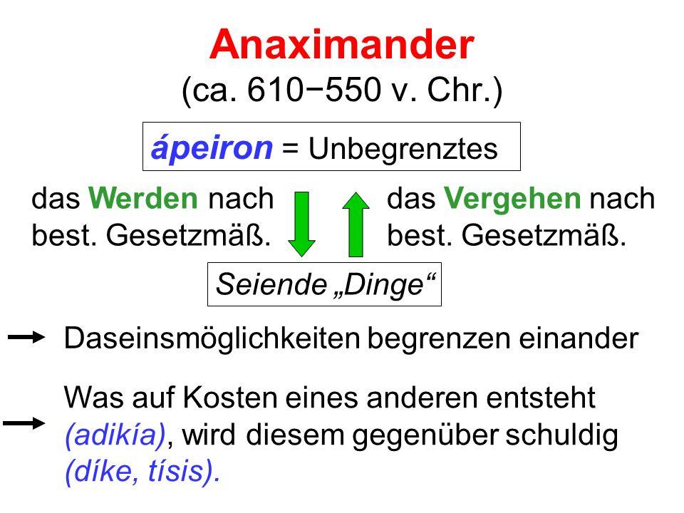Anaximander (ca. 610550 v. Chr.) ápeiron = Unbegrenztes das Werden nach best. Gesetzmäß. das Vergehen nach best. Gesetzmäß. Daseinsmöglichkeiten begre
