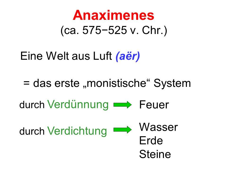 Anaximenes (ca. 575525 v. Chr.) Eine Welt aus Luft (aër) = das erste monistische System durch Verdünnung Feuer durch Verdichtung Wasser Erde Steine
