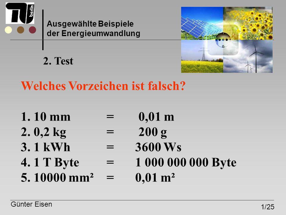 Günter Eisen 1/25 Ausgewählte Beispiele der Energieumwandlung Welches Vorzeichen ist falsch? 1. 10 mm= 0,01 m 2. 0,2 kg = 200 g 3. 1 kWh = 3600 Ws 4.