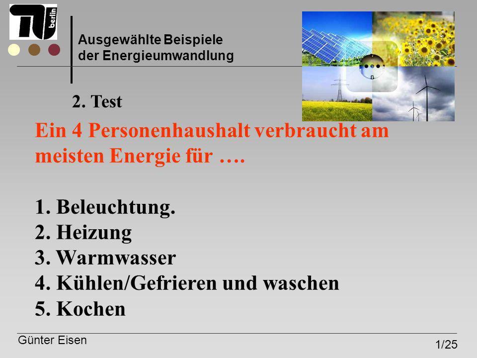 Günter Eisen 1/25 Ausgewählte Beispiele der Energieumwandlung Ein 4 Personenhaushalt verbraucht am meisten Energie für …. 1. Beleuchtung. 2. Heizung 3