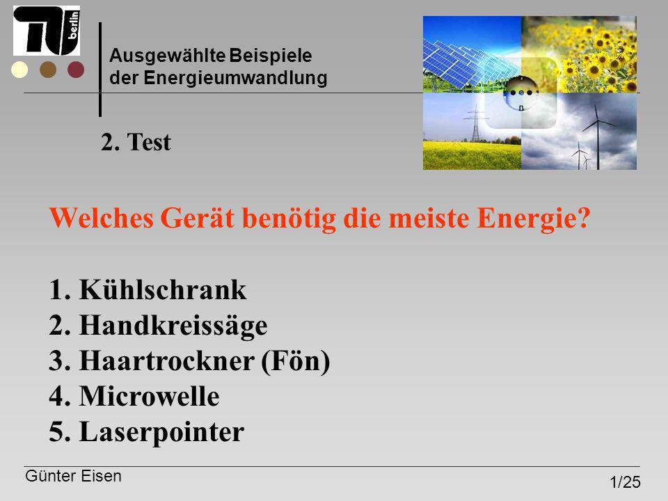 Günter Eisen 1/25 Ausgewählte Beispiele der Energieumwandlung Welches Gerät benötig die meiste Energie? 1. Kühlschrank 2. Handkreissäge 3. Haartrockne