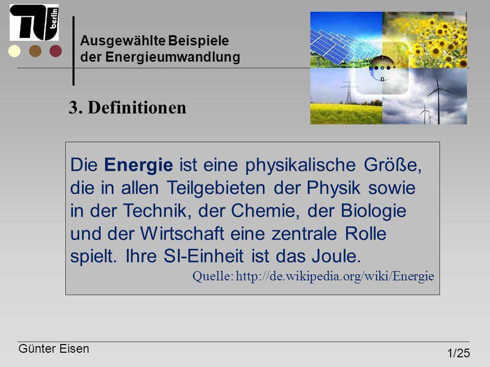 Günter Eisen 1/25 Ausgewählte Beispiele der Energieumwandlung 3. Definitionen Die Energie ist eine physikalische Größe, die in allen Teilgebieten der