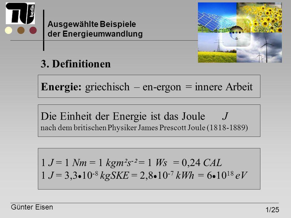 Günter Eisen 1/25 Ausgewählte Beispiele der Energieumwandlung Energie: griechisch – en-ergon = innere Arbeit Die Einheit der Energie ist das Joule J n