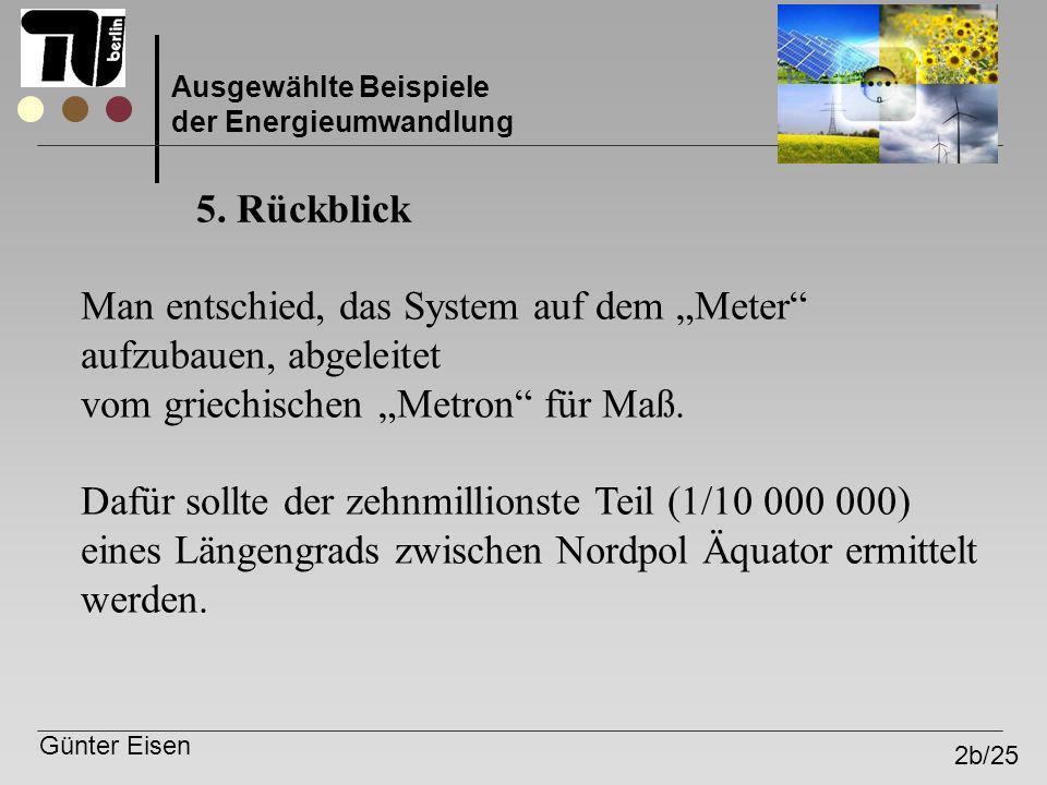 Günter Eisen 2b/25 Ausgewählte Beispiele der Energieumwandlung 5. Rückblick Man entschied, das System auf dem Meter aufzubauen, abgeleitet vom griechi