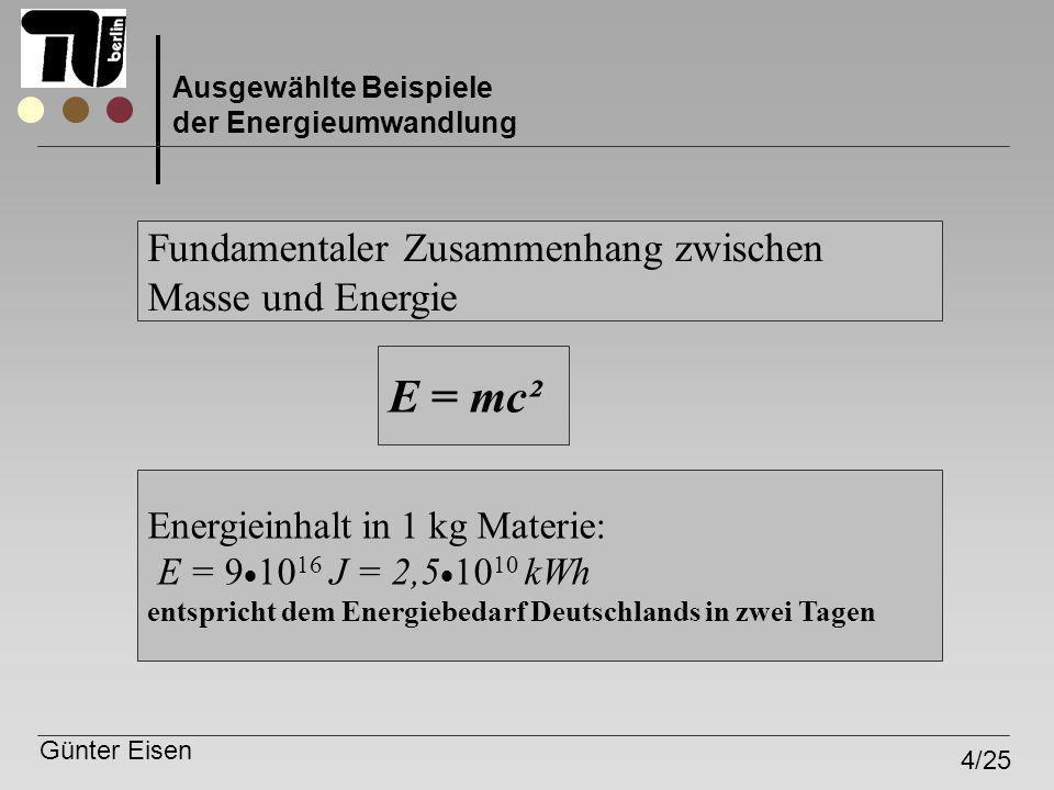 Günter Eisen 4/25 Ausgewählte Beispiele der Energieumwandlung Fundamentaler Zusammenhang zwischen Masse und Energie E = mc² Energieinhalt in 1 kg Mate