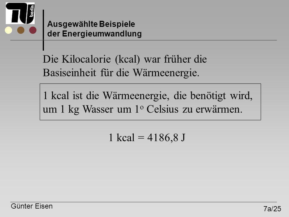 Günter Eisen 7a/25 Ausgewählte Beispiele der Energieumwandlung Die Kilocalorie (kcal) war früher die Basiseinheit für die Wärmeenergie. 1 kcal = 4186,