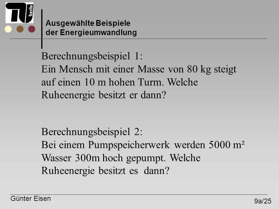 Günter Eisen 9a/25 Ausgewählte Beispiele der Energieumwandlung Berechnungsbeispiel 1: Ein Mensch mit einer Masse von 80 kg steigt auf einen 10 m hohen