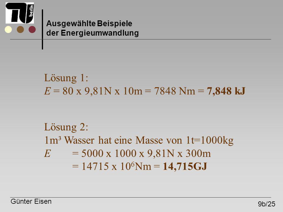 Günter Eisen 9b/25 Ausgewählte Beispiele der Energieumwandlung Lösung 1: E = 80 x 9,81N x 10m = 7848 Nm = 7,848 kJ Lösung 2: 1m³ Wasser hat eine Masse