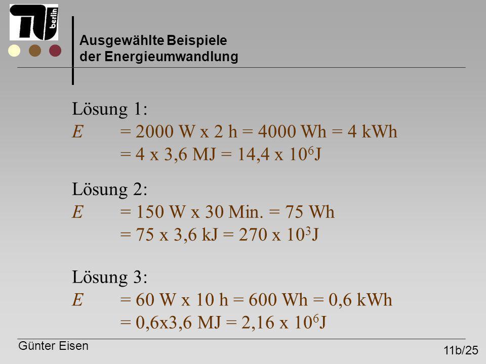 Günter Eisen 11b/25 Ausgewählte Beispiele der Energieumwandlung Lösung 1: E = 2000 W x 2 h = 4000 Wh = 4 kWh = 4 x 3,6 MJ = 14,4 x 10 6 J Lösung 2: E