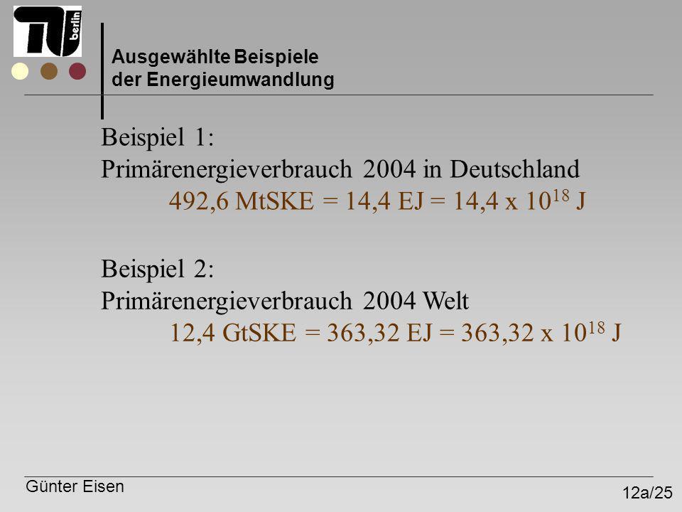 Günter Eisen 12a/25 Ausgewählte Beispiele der Energieumwandlung Beispiel 1: Primärenergieverbrauch 2004 in Deutschland 492,6 MtSKE = 14,4 EJ = 14,4 x