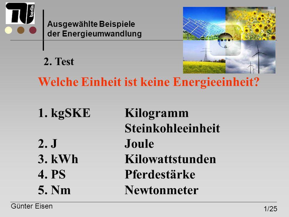 Günter Eisen 1/25 Ausgewählte Beispiele der Energieumwandlung 2. Test Welche Einheit ist keine Energieeinheit? 1. kgSKEKilogramm Steinkohleeinheit 2.